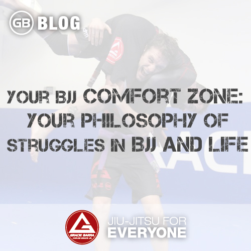 Your BJJ Comfort Zone- Your Philosophy of Struggles in BJJ and Life